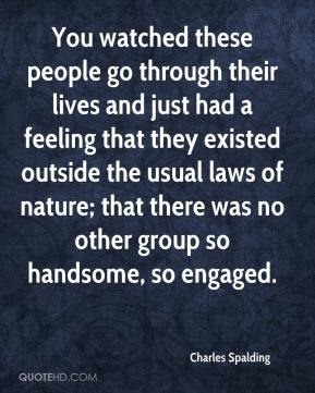 Charles Spalding - You watched these people go through their lives and just had a feeling that they existed outside the usual laws of nature; that there was no other group so handsome, so engaged.