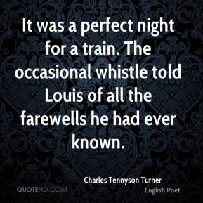 Charles Tennyson Turner - It was a perfect night for a train. The occasional whistle told Louis of all the farewells he had ever known.