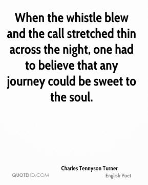 Charles Tennyson Turner - When the whistle blew and the call stretched thin across the night, one had to believe that any journey could be sweet to the soul.