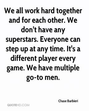 Chase Barbieri - We all work hard together and for each other. We don't have any superstars. Everyone can step up at any time. It's a different player every game. We have multiple go-to men.