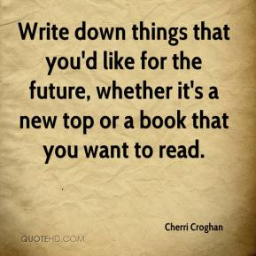 Cherri Croghan - Write down things that you'd like for the future, whether it's a new top or a book that you want to read.