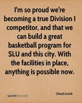 Cheryl Levick - I'm so proud we're becoming a true Division I competitor, and that we can build a great basketball program for SLU and this city. With the facilities in place, anything is possible now.