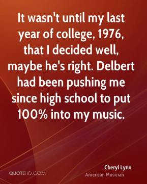 Cheryl Lynn - It wasn't until my last year of college, 1976, that I decided well, maybe he's right. Delbert had been pushing me since high school to put 100% into my music.