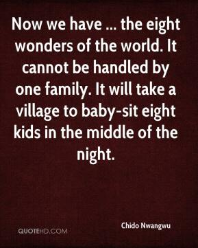 Now we have ... the eight wonders of the world. It cannot be handled by one family. It will take a village to baby-sit eight kids in the middle of the night.