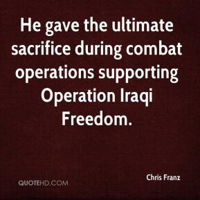 Chris Franz - He gave the ultimate sacrifice during combat operations supporting Operation Iraqi Freedom.