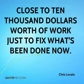 Chris Lovato - Close to ten thousand dollars worth of work just to fix what's been done now.