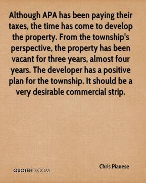 Chris Pianese - Although APA has been paying their taxes, the time has come to develop the property. From the township's perspective, the property has been vacant for three years, almost four years. The developer has a positive plan for the township. It should be a very desirable commercial strip.