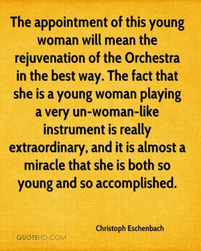 The appointment of this young woman will mean the rejuvenation of the Orchestra in the best way. The fact that she is a young woman playing a very un-woman-like instrument is really extraordinary, and it is almost a miracle that she is both so young and so accomplished.