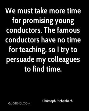 We must take more time for promising young conductors. The famous conductors have no time for teaching, so I try to persuade my colleagues to find time.
