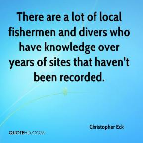 Christopher Eck - There are a lot of local fishermen and divers who have knowledge over years of sites that haven't been recorded.