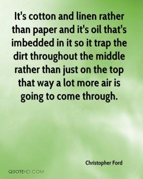 Christopher Ford - It's cotton and linen rather than paper and it's oil that's imbedded in it so it trap the dirt throughout the middle rather than just on the top that way a lot more air is going to come through.
