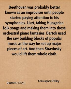 Christopher O'Riley - Beethoven was probably better known as an improviser until people started paying attention to his symphonies. Liszt, taking Hungarian folk songs and making them into these orchestral piano fantasies. Bartok used the raw building blocks of popular music as the way he set up major pieces of art. And then Stravinsky would lift them whole cloth.