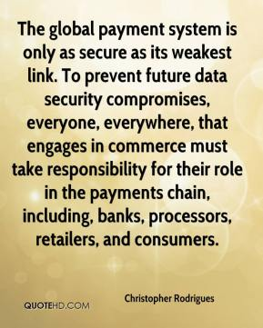 Christopher Rodrigues - The global payment system is only as secure as its weakest link. To prevent future data security compromises, everyone, everywhere, that engages in commerce must take responsibility for their role in the payments chain, including, banks, processors, retailers, and consumers.