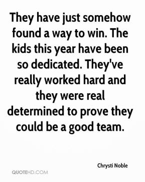 They have just somehow found a way to win. The kids this year have been so dedicated. They've really worked hard and they were real determined to prove they could be a good team.