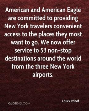 Chuck Imhof - American and American Eagle are committed to providing New York travelers convenient access to the places they most want to go. We now offer service to 53 non-stop destinations around the world from the three New York airports.