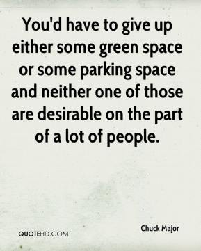 Chuck Major - You'd have to give up either some green space or some parking space and neither one of those are desirable on the part of a lot of people.