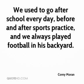 Corey Moran - We used to go after school every day, before and after sports practice, and we always played football in his backyard.
