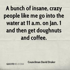 Councilman David Druker - A bunch of insane, crazy people like me go into the water at 11 a.m. on Jan. 1 and then get doughnuts and coffee.