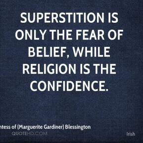 Countess of (Marguerite Gardiner) Blessington - Superstition is only the fear of belief, while religion is the confidence.