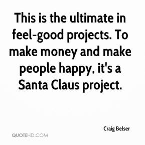 Craig Belser - This is the ultimate in feel-good projects. To make money and make people happy, it's a Santa Claus project.