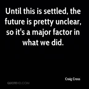 Craig Cross - Until this is settled, the future is pretty unclear, so it's a major factor in what we did.