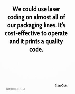 Craig Cross - We could use laser coding on almost all of our packaging lines. It's cost-effective to operate and it prints a quality code.