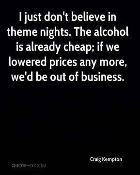 Craig Kempton - I just don't believe in theme nights. The alcohol is already cheap; if we lowered prices any more, we'd be out of business.