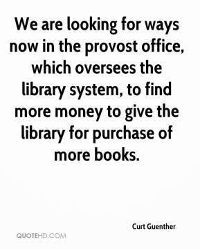 Curt Guenther - We are looking for ways now in the provost office, which oversees the library system, to find more money to give the library for purchase of more books.