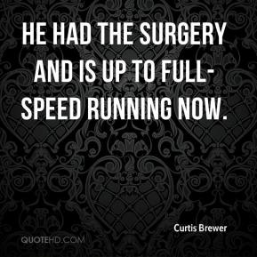 Curtis Brewer - He had the surgery and is up to full-speed running now.