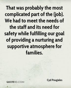 Cyd Pougiales - That was probably the most complicated part of the (job). We had to meet the needs of the staff and its need for safety while fulfilling our goal of providing a nurturing and supportive atmosphere for families.