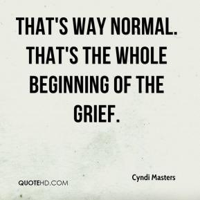 That's way normal. That's the whole beginning of the grief.