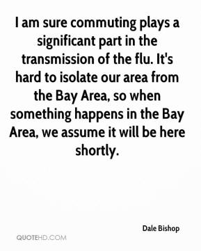 Dale Bishop - I am sure commuting plays a significant part in the transmission of the flu. It's hard to isolate our area from the Bay Area, so when something happens in the Bay Area, we assume it will be here shortly.