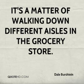 Dale Burshtein - It's a matter of walking down different aisles in the grocery store.