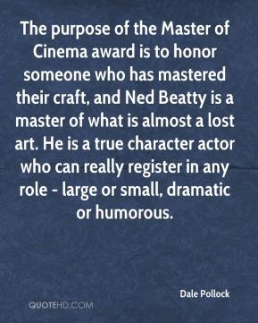 Dale Pollock - The purpose of the Master of Cinema award is to honor someone who has mastered their craft, and Ned Beatty is a master of what is almost a lost art. He is a true character actor who can really register in any role - large or small, dramatic or humorous.