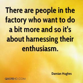 There are people in the factory who want to do a bit more and so it's about harnessing their enthusiasm.
