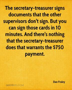 Dan Fraley - The secretary-treasurer signs documents that the other supervisors don't sign. But you can sign those cards in 10 minutes. And there's nothing that the secretary-treasurer does that warrants the $750 payment.