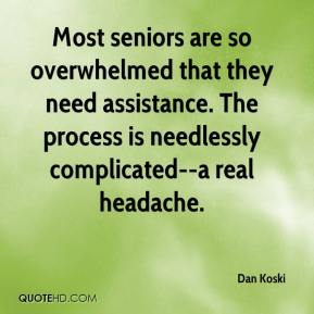 Dan Koski - Most seniors are so overwhelmed that they need assistance. The process is needlessly complicated--a real headache.
