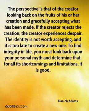 Dan McAdams - The perspective is that of the creator looking back on the fruits of his or her creation and gracefully accepting what has been made. If the creator rejects the creation, the creator experiences despair. The identity is not worth accepting, and it is too late to create a new one. To find integrity in life, you must look back upon your personal myth and determine that, for all its shortcomings and limitations, it is good.