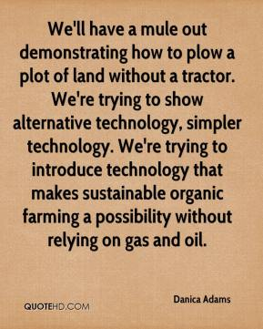 Danica Adams - We'll have a mule out demonstrating how to plow a plot of land without a tractor. We're trying to show alternative technology, simpler technology. We're trying to introduce technology that makes sustainable organic farming a possibility without relying on gas and oil.