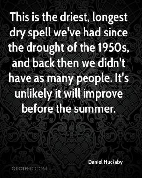 Daniel Huckaby - This is the driest, longest dry spell we've had since the drought of the 1950s, and back then we didn't have as many people. It's unlikely it will improve before the summer.