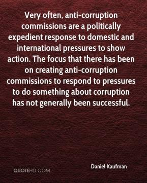 Very often, anti-corruption commissions are a politically expedient response to domestic and international pressures to show action. The focus that there has been on creating anti-corruption commissions to respond to pressures to do something about corruption has not generally been successful.