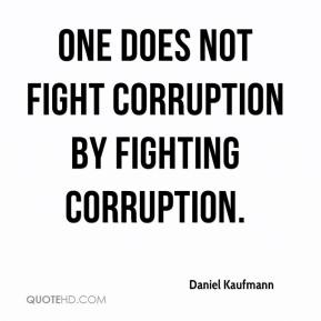 Daniel Kaufmann - One does not fight corruption by fighting corruption.