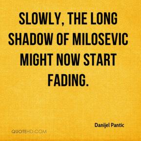 Danijel Pantic - Slowly, the long shadow of Milosevic might now start fading. Even from his prison cell, he influenced the Socialist Party of Serbia of which he was leader. Now there is a chance of a younger generation to emerge which could even stabilize the government.