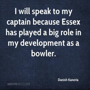 Danish Kaneria - I will speak to my captain because Essex has played a big role in my development as a bowler.
