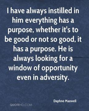 Daphne Maxwell - I have always instilled in him everything has a purpose, whether it's to be good or not so good, it has a purpose. He is always looking for a window of opportunity even in adversity.