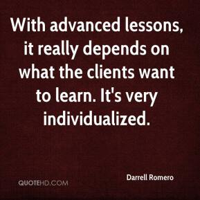 Darrell Romero - With advanced lessons, it really depends on what the clients want to learn. It's very individualized.