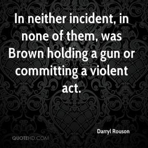 In neither incident, in none of them, was Brown holding a gun or committing a violent act.