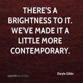Daryle Gibbs - There's a brightness to it. We've made it a little more contemporary.