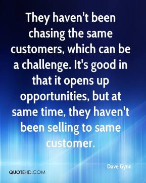 They haven't been chasing the same customers, which can be a challenge. It's good in that it opens up opportunities, but at same time, they haven't been selling to same customer.