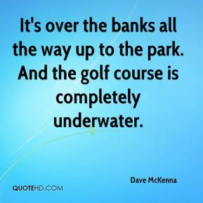 Dave McKenna - It's over the banks all the way up to the park. And the golf course is completely underwater.